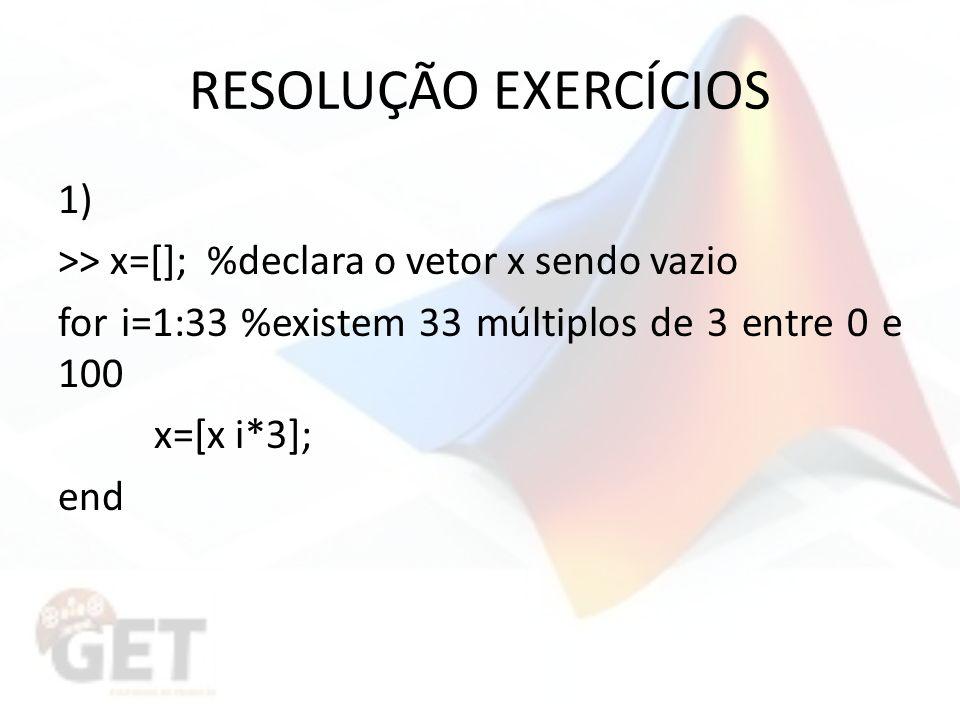 RESOLUÇÃO EXERCÍCIOS >> x=[]; %declara o vetor x sendo vazio